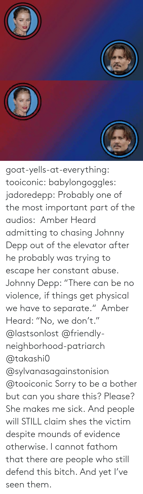 "still: goat-yells-at-everything:  tooiconic:  babylongoggles:  jadoredepp:  Probably one of the most important part of the audios:  Amber Heard admitting to chasing Johnny Depp out of the elevator after he probably was trying to escape her constant abuse.  Johnny Depp: ""There can be no violence, if things get physical we have to separate.""  Amber Heard: ""No, we don't.""  @lastsonlost @friendly-neighborhood-patriarch @takashi0 @sylvanasagainstonision @tooiconic Sorry to be a bother but can you share this? Please?   She makes me sick.   And people will STILL claim shes the victim despite mounds of evidence otherwise.    I cannot fathom that there are people who still defend this bitch. And yet I've seen them."