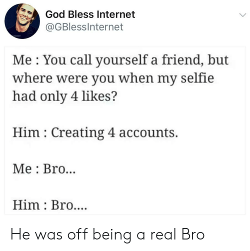 selfie: God Bless Internet  @GBlessInternet  Me You call yourself a friend, but  where were you when my selfie  had only 4 likes?  Him Creating 4 accounts.  Me Bro..  Him Bro.... He was off being a real Bro