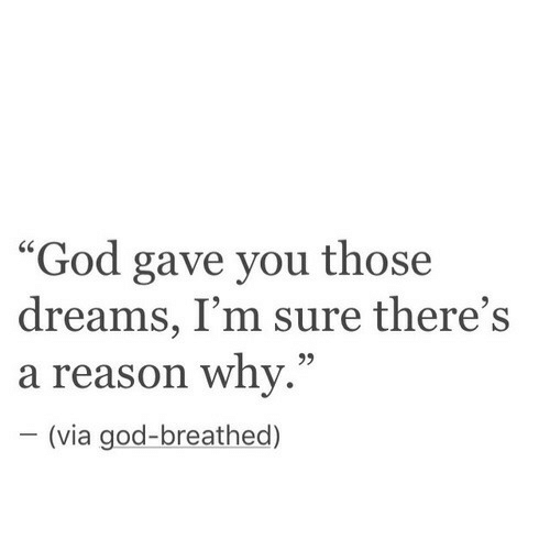 """God, Dreams, and Reason: """"God gave you those  dreams, I'm sure there's  a reason whv.""""  -(via god-breathed)  60"""