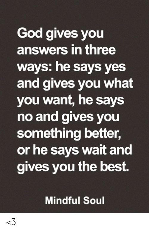 God, Memes, and Best: God gives you  answers in three  ways: he says yes  and gives you what  you want, he says  no and gives you  something better,  or he says wait and  gives you the best.  Mindful Soul <3