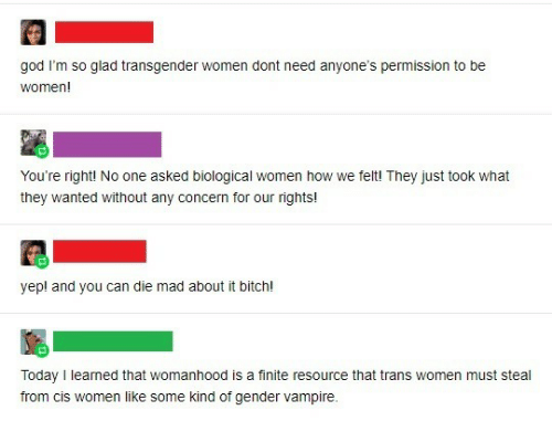 Women: god I'm so glad transgender women dont need anyone's permission to be  women!  You're right! No one asked biological women how we felt! They just took what  they wanted without any concern for our rights!  yep! and you can die mad about it bitch!  Today I learned that womanhood is a finite resource that trans women must steal  from cis women like some kind of gender vampire.