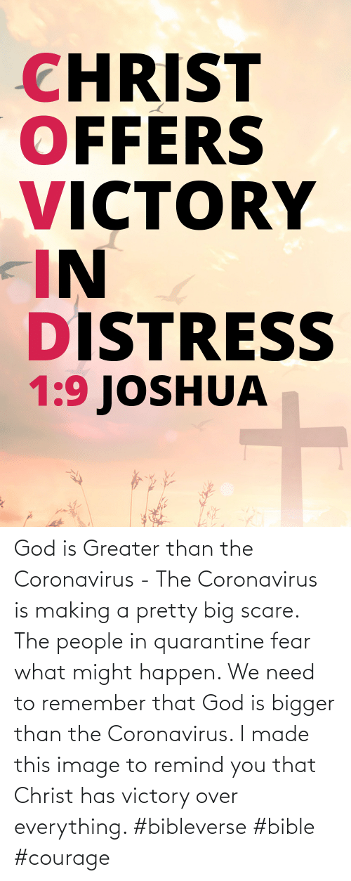 Coronavirus: God is Greater than the Coronavirus - The Coronavirus is making a pretty big scare. The people in quarantine fear what might happen. We need to remember that God is bigger than the Coronavirus. I made this image to remind you that Christ has victory over everything. #bibleverse #bible #courage
