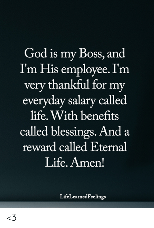 God, Life, and Memes: God is my Boss, and  I'm His employee. I'm  very thankful for my  everyday salary called  life. With benefits  called blessings. And a  reward called Eternal  Life. Amen!  LifeLearnedFeelings <3