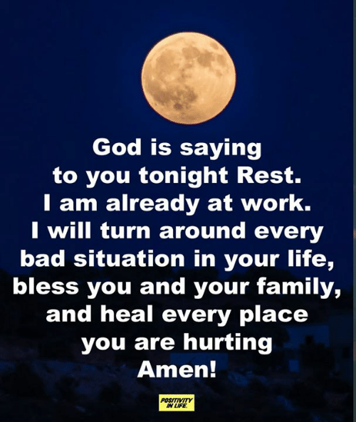 Love for Quotes: God is saying  to you tonight Rest.  T am already at work.  I will turn around every  bad situation in your life,  bless you and your family,  and heal every place  you are hurting  Amen!  POSITIVITY  IN LIFE