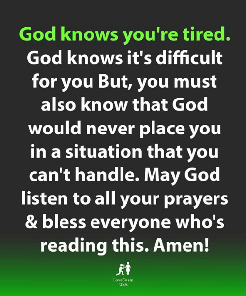 Love for Quotes: God knows you're tired.  God knows it's difficult  for you But, you must  also know that God  would never place you  in a situation that you  can't handle. May God  listen to all your prayers  & bless everyone who's  reading this. Amen!  LoveCasm  uSA