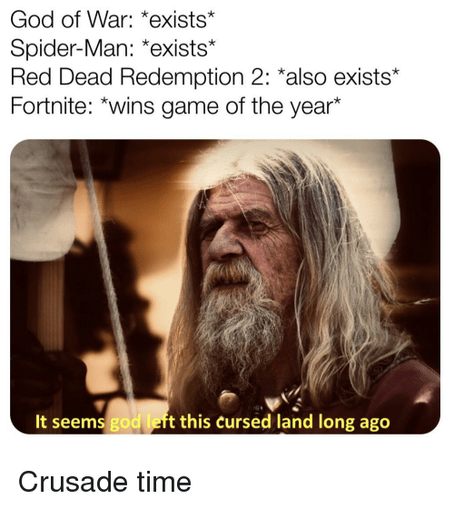 God, Spider, and SpiderMan: God of War: *exists  Spider-Man: *exists*  Red Dead Redemption 2: *also exists*  Fortnite: *wins game of the year*  It seems god left this cursed land long ago Crusade time