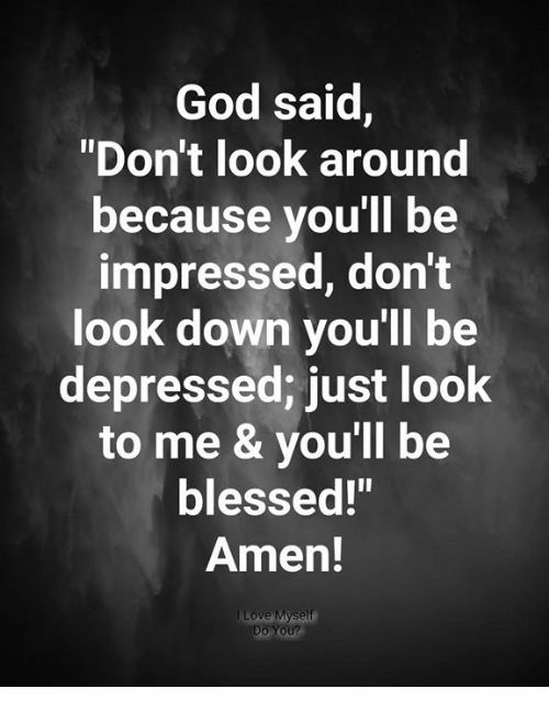 """Blessed, God, and Memes: God said,  """"Don't look around  because you'll be  impressed, don't  look down you'll be  depressed; just look  to me & you'll be  blessed!""""  Amen!  Do You?"""