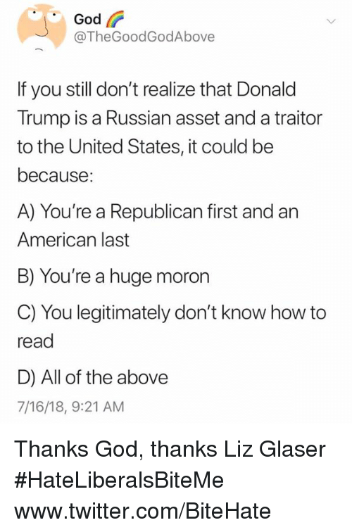 Donald Trump, God, and Twitter: God  @TheGoodGodAbove  If you still don't realize that Donald  Trump is a Russian asset and a traitor  to the United States, it could be  because:  A) You're a Republican first and an  American last  B) You're a huge moron  C) You legitimately don't know how to  read  D) All of the above  7/16/18, 9:21 AM Thanks God, thanks Liz Glaser  #HateLiberalsBiteMe  www.twitter.com/BiteHate