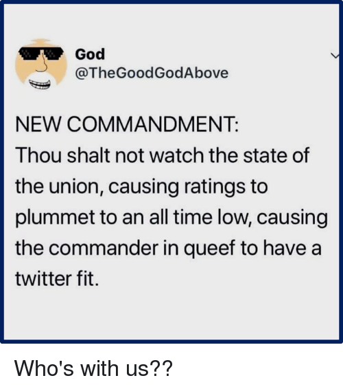 the commander: God  @TheGoodGodAbove  NEW COMMANDMENT:  Thou shalt not watch the state of  the union, causing ratings to  plummet to an all time low, causing  the commander in queef to have a  twitter fit. Who's with us??
