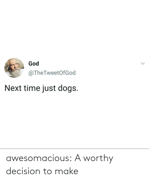 decision: God  @TheTweetOfGod  Next time just dogs. awesomacious:  A worthy decision to make