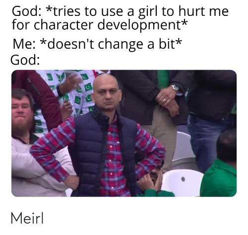 Doesnt: God: *tries to use a girl to hurt me  for character development*  Me: *doesn't change a bit*  God: Meirl
