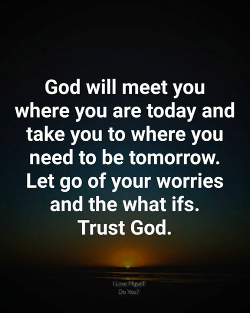 God, Love, and Memes: God will meet you  where you are today and  take you to where you  need to be tomorrow.  Let go of your worries  and the what ifs.  Trust God.  Love Myself  Do You?