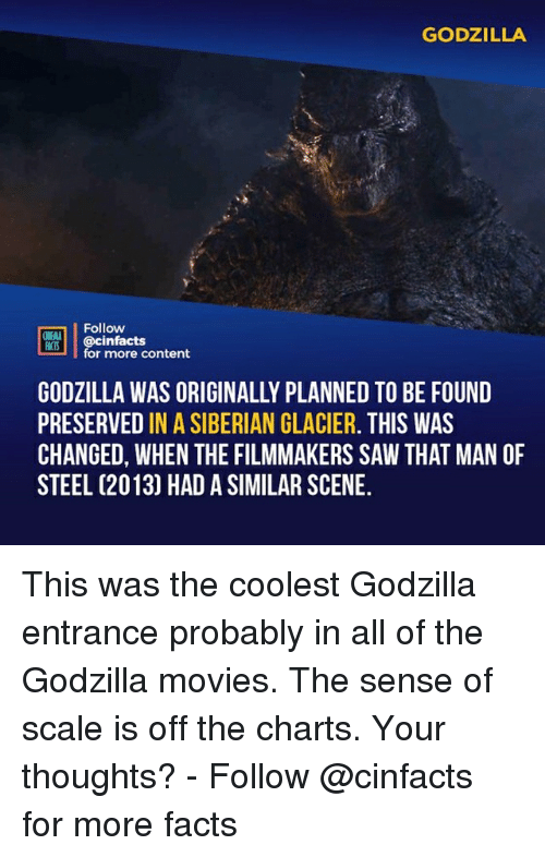 glacier: GODZILLA  Follow  ONEAA  @cinfacts  for more content  GODZILLA WAS ORIGINALLY PLANNED TO BE FOUND  PRESERVED IN A SIBERIAN GLACIER. THIS WAS  CHANGED, WHEN THE FILMMAKERS SAW THAT MAN OF  STEEL (2013) HAD A SIMILAR SCENE. This was the coolest Godzilla entrance probably in all of the Godzilla movies. The sense of scale is off the charts. Your thoughts?⠀ -⠀⠀ Follow @cinfacts for more facts
