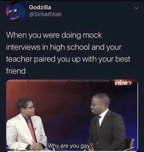 Best Friend, Godzilla, and School: Godzilla  @Sirbathtab  When you were doing mock  interviews in high school and your  teacher paired you up with your best  friend  abss  Why are you gay?
