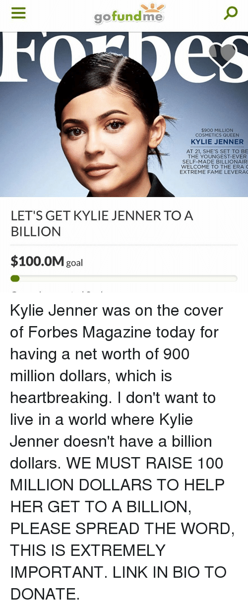 Net Worth: gofundme  $900 MILLION  COSMETICS QUEEN  KYLIE JENNER  AT 21, SHE'S SET TO BE  THE YOUNGEST-EVER  SELF-MADE BILLIONAIR  WELCOME TO THE ERA C  EXTREME FAME LEVERA  LET'S GET KYLIE JENNERTO A  BILLION  $100.0M goal Kylie Jenner was on the cover of Forbes Magazine today for having a net worth of 900 million dollars, which is heartbreaking. I don't want to live in a world where Kylie Jenner doesn't have a billion dollars. WE MUST RAISE 100 MILLION DOLLARS TO HELP HER GET TO A BILLION, PLEASE SPREAD THE WORD, THIS IS EXTREMELY IMPORTANT. LINK IN BIO TO DONATE.