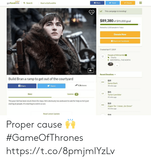 Facebook, Memes, and Weird: gofundme  a Search  Start a GoFundMe  f Share  Tweet  Donate  This campaign is trending!  1.5k  $89,380 of $95,000 goal  Raised by 1,520 peopie in 7 days  Donate Now  Share on Facebook  Created April 7, 2019  People of Winterfell  Charity  WINTERFELL, THE NORTH  9  07  Recent Donations  Build Bran a ramp to get out of the courtyard  $25  Sansa Stark  36 mins ago  DM  Tweet  5.1k shares  Share  $21  Tyrion Lannister  41 mins ago  LH  Updates  Story  2  The poor kid has been stuck there for days. He's obviously too awkward to ask for help so he's just  staring at people. It's starting to weird us out  $15  M  Aegon Tar-I mean, Jon Snow  42 mins ago  Read Latest Update  $10 Proper cause 🙌 #GameOfThrones https://t.co/8pmjmIYzLv