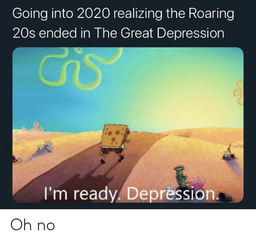 Depression: Going into 2020 realizing the Roaring  20s ended in The Great Depression  I'm ready. Depression. Oh no