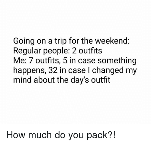 the weekenders: Going on a trip for the weekend:  Regular people: 2 outfits  Me: 7 outfits, 5 in case something  happens, 32 in case I changed my  mind about the day's outfit How much do you pack?!