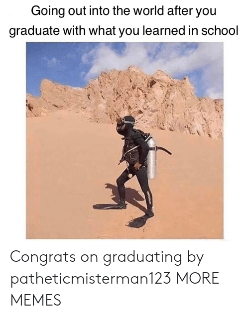 Going Out: Going out into the world after you  graduate with what you learned in school Congrats on graduating by patheticmisterman123 MORE MEMES