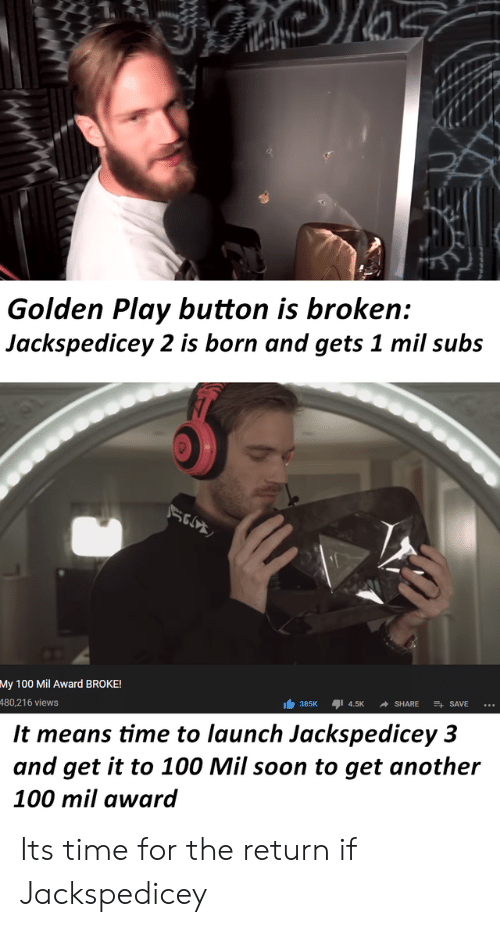 Soon..., Time, and Another: Golden Play button is broken:  Jackspedicey 2 is born and gets 1 mil subs  Мy 100  Award BROKE!  480,216 views  385K I 4.5K  SHARE  SAVE  It means time to launch Jackspedicey 3  and get it to 100 Mil soon to get another  100 mil award Its time for the return if Jackspedicey