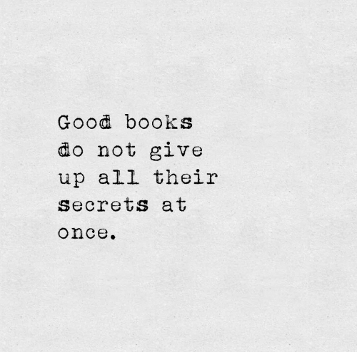 Books, Good, and Once: Good books  do not give  up all their  secrets at  once.