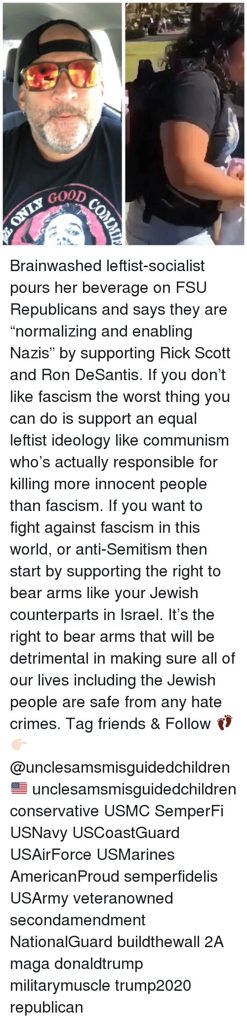 """Friends, Memes, and The Worst: GoOD Brainwashed leftist-socialist pours her beverage on FSU Republicans and says they are """"normalizing and enabling Nazis"""" by supporting Rick Scott and Ron DeSantis. If you don't like fascism the worst thing you can do is support an equal leftist ideology like communism who's actually responsible for killing more innocent people than fascism. If you want to fight against fascism in this world, or anti-Semitism then start by supporting the right to bear arms like your Jewish counterparts in Israel. It's the right to bear arms that will be detrimental in making sure all of our lives including the Jewish people are safe from any hate crimes. Tag friends & Follow 👣 👉🏻 @unclesamsmisguidedchildren 🇺🇸 unclesamsmisguidedchildren conservative USMC SemperFi USNavy USCoastGuard USAirForce USMarines AmericanProud semperfidelis USArmy veteranowned secondamendment NationalGuard buildthewall 2A maga donaldtrump militarymuscle trump2020 republican"""