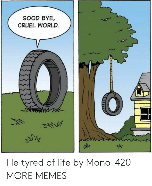 good bye: GOOD BYE,  CRUEL WORLD He tyred of life by Mono_420 MORE MEMES