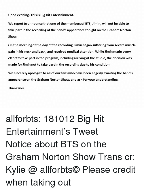 the graham norton show: Good evening. This is Big Hit Entertainment.  We regret to announce that one of the members of BTS, Jimin, will not be able to  take part in the recording of the band's appearance tonight on the Graham Norton  Show.  On the morning of the day of the recording, Jimin began suffering from severe muscle  pain in his neck and back, and received medical attention. While Jimin made every  effort to take part in the program, including arriving at the studio, the decision was  made for Jimin not to take part in the recording due to his condition.  We sincerely apologize to all of our fans who have been eagerly awaiting the band's  appearance on the Graham Norton Show, and ask for your understanding.  Thank you allforbts: 181012 Big Hit Entertainment's Tweet 방탄소년단 그레이엄 노튼쇼 관련 공지 Notice about BTS on the Graham Norton Show Trans cr: Kylie @ allforbts© Please credit when taking out