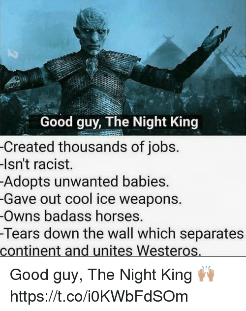 Horses, Cool, and Good: Good guy, The Night King  -Created thousands of jobs.  lsn't racist.  Adopts unwanted babies.  -Gave out cool ice weapons.  Owns badass horses.  Tears down the wall which separates  continent and unites Westeros. Good guy, The Night King 🙌🏽 https://t.co/i0KWbFdSOm
