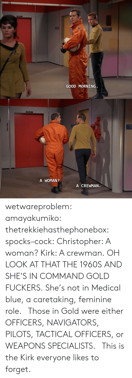 Fuckers: GOOD MORNING   A WOMAN  A CREWMAN wetwareproblem:  amayakumiko:  thetrekkiehasthephonebox:  spocks–cock:  Christopher: A woman? Kirk: A crewman.  OH LOOK AT THAT THE 1960S  AND SHE'S IN COMMAND GOLD FUCKERS. She's not in Medical blue, a caretaking, feminine role.  Those in Gold were either OFFICERS, NAVIGATORS, PILOTS, TACTICAL OFFICERS, or WEAPONS SPECIALISTS.   This is the Kirk everyone likes to forget.