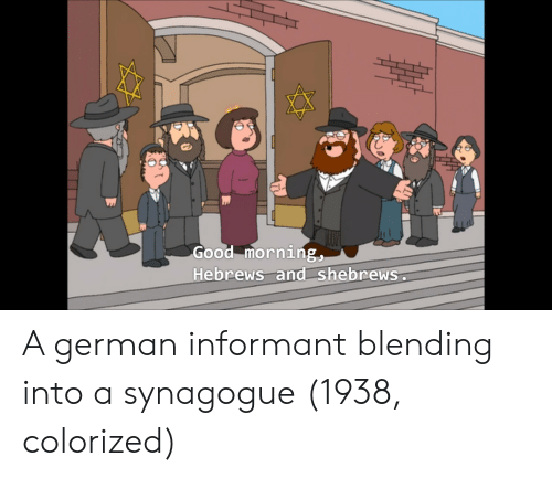 Good Morning, Good, and German: Good morning,  Hebrews and shebrews A german informant blending into a synagogue (1938, colorized)