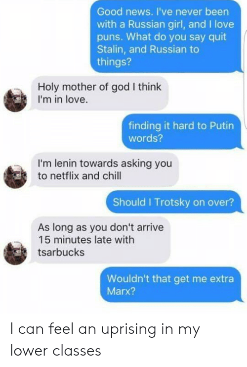 Finding: Good news. I've never been  with a Russian girl, and I love  pus. What do you say quit  Stalin, and Russian to  things?  Holy mother of god I think  I'm in love.  finding it hard to Putin  words?  I'm lenin towards asking you  to netflix and chill  Should I Trotsky on over?  As long as you don't arrive  15 minutes late with  tsarbucks  Wouldn't that get me extra  Marx? I can feel an uprising in my lower classes