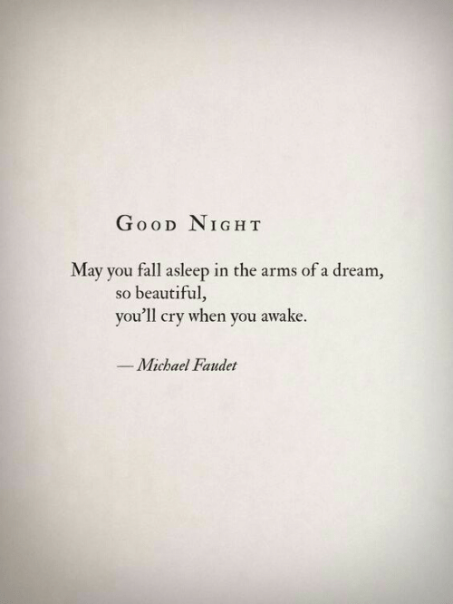 A Dream, Beautiful, and Fall: GooD NIGH T  May you fall asleep in the arms of a dream  so beautiful,  you'll cry when you awake.  Michael Faudet