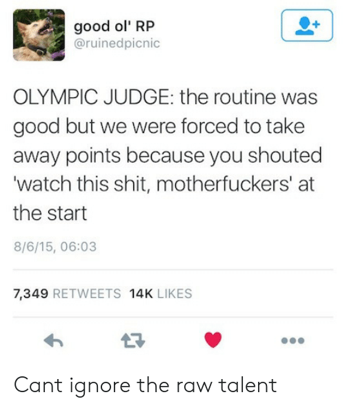 Shit, Good, and Watch: good ol' RP  @ruinedpicnic  OLYMPIC JUDGE: the routine was  good but we were forced to take  away points because you shouted  'watch this shit, motherfuckers' at  the start  8/6/15, 06:03  7,349 RETWEETS 14K LIKES Cant ignore the raw talent