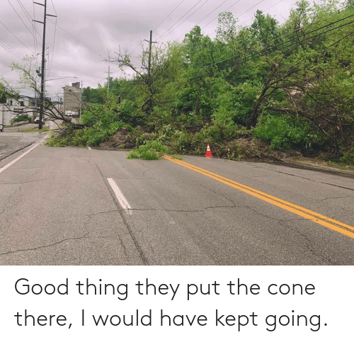 Put: Good thing they put the cone there, I would have kept going.