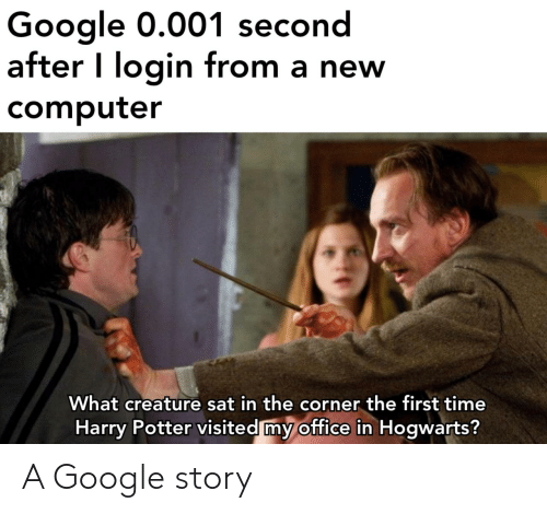 Corner: Google 0.001 second  after I login from a new  computer  What creature sat in the corner the first time  Harry Potter visited my office in Hogwarts? A Google story