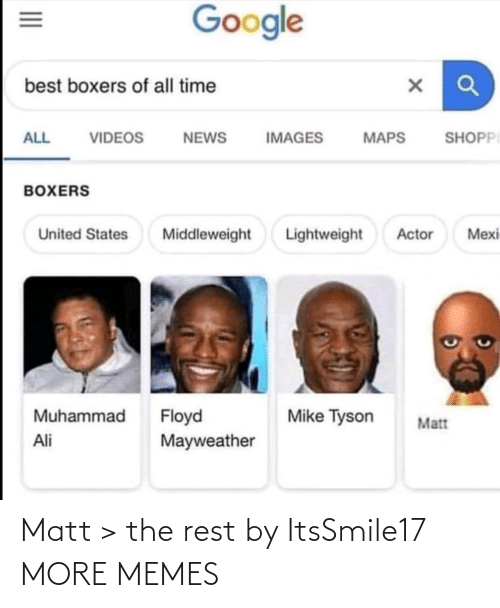 United: Google  best boxers of all time  SHOPPI  ALL  VIDEOS  NEWS  IMAGES  MAPS  BOXERS  Lightweight  Mexi  United States  Middleweight  Actor  Muhammad  Floyd  Mayweather  Mike Tyson  Matt  Ali  II Matt > the rest by ItsSmile17 MORE MEMES
