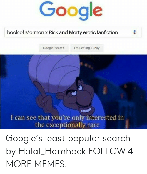 exceptionally: Google  book of Mormon x Rick and Morty erotic fanfiction  I'm Feeling Lucky  Google Search  I can see that you're only interested in  the exceptionally rare Google's least popular search by Halal_Hamhock FOLLOW 4 MORE MEMES.