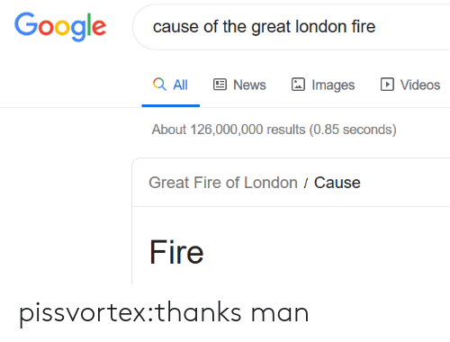 Fire, Google, and News: Google  cause of the great london fire  a All  News  Videos  Images  About 126,000,000 results (0.85 seconds)  Great Fire of London / Cause  Fire pissvortex:thanks man