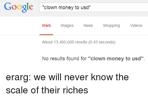 "Google, Money, and News: Google clown money to usd  Web Images  News Shopping Videos  About 13,400,000 results (0.43 seconds)  No results found for ""clown money to usd"" erarg: we will never know the scale of their riches"