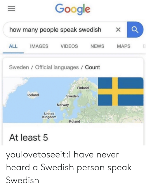 kingdom: Google  how many people speak swedish  X  NEWS  ALL  IMAGES  VIDEOS  MAPS  Sweden / Official languages / Count  Finland  Iceland  Sweden  Norway  United  Kingdom  Poland  At least 5 youlovetoseeit:I have never heard a Swedish person speak Swedish