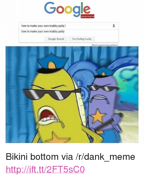 "Dank, Google, and Meme: Google  how to make your own krabby patty  how to make your own krabby patty  Google Search  I'm Feeling Lucky  Report insppropriete predictions <p>Bikini bottom via /r/dank_meme <a href=""http://ift.tt/2FT5sC0"">http://ift.tt/2FT5sC0</a></p>"