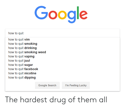 Drinking, Facebook, and Google: Google  how to quit  how to quit vim  how to quit smoking  how to quit drinking  how to quit smoking weed  how to quit vaping  how to quit juul  how to quit sugar  how to quit facebook  how to quit nicotine  how to quit dipping  Google Searchh  I'm Feeling Lucky The hardest drug of them all