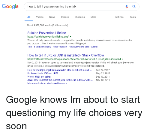 Google, Life, and News: Google  how to tell if you are running jre or jok  All  Videos  News  Images Shopping  More  Settings  Tools  About 9,980,000 results (0.45 seconds)  Suicide Prevention Lifeline  https://suicidepreventionlifeline.org/  We can all help prevent suicide.support for people in distress, prevention and crisis resources for  you or your.. See if we've answered it on our FAQ page!  Talk To Someone Now Help Yourself Help Someone Else About  How to tell if JRE or JDK is installed - Stack Overflow  https://stackoverflow.com/questions/22539779/how-to-tell-if-jre-or-jdk-is-installed  Dec 2, 2015- You can open up terminal and simply type java -version // this will check your jre version  javac-version this will check your java compiler version if you installed.  How to find if jre or jdk is installed in Mac and if not install. Sep 24, 2017  Do I need both JDK and JRE?  Which JRE I am using  Java: how to detect the current java runtime is a JRE or JDK Nov 12, 2011  More results from stackoverflow.com  May 22, 2017  Dec 13, 2011 Google knows Im about to start questioning my life choices very soon