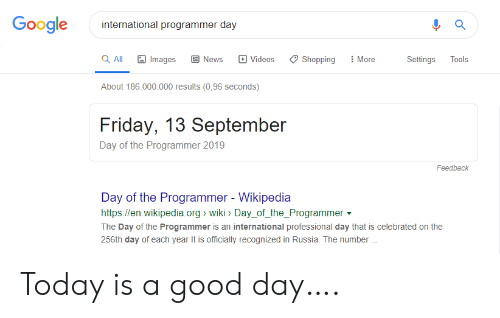 Friday, Google, and News: Google  international programmer day  a All  More  Images  News  Videos  Shopping  Settings  Tools  About 186.000.000 results (0,96 seconds)  Friday, 13 September  Day of the Programmer 2019  Feedback  Day of the Programmer - Wikipedia  http://en.wikipedia.org wiki> Day_of_the_Programmer  The Day of the Programmer is an international professional day that is celebrated on the  256th day of each year It is officially recognized in Russia. The number Today is a good day….