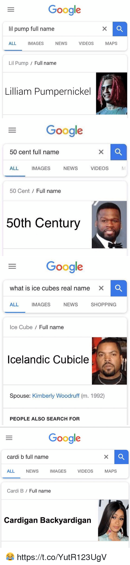 50 cent: Google  lil pump full name  ALL IMAGES NEWS VIDEOS MAPS  Lil Pump / Full name  Lilliam Pumpernickel   Google  50 cent full name  ALL IMAGES NEWS VIDEOS  MI  50 Cent Full name  50th Century   Google  what is ice cubes real name  XC  ALL IMAGES NEWS SHOPPING  Ice Cube/ Full name  Icelandic Cubicle  Spouse: Kimberly Woodruff (m. 1992)  PEOPLE ALSO SEARCH FOR   Google  cardi b full name  ALL NEWS IMAGES VIDEOS MAPS  Cardi B / Full name  Cardigan Backyardigan 😂 https://t.co/YutR123UgV