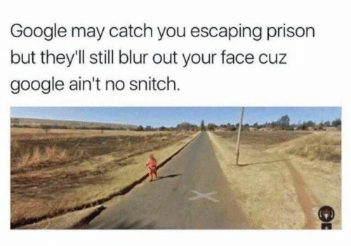 Google, Snitch, and Prison: Google may catch you escaping prison  but they'l still blur out your face cuz  google ain't no snitch.
