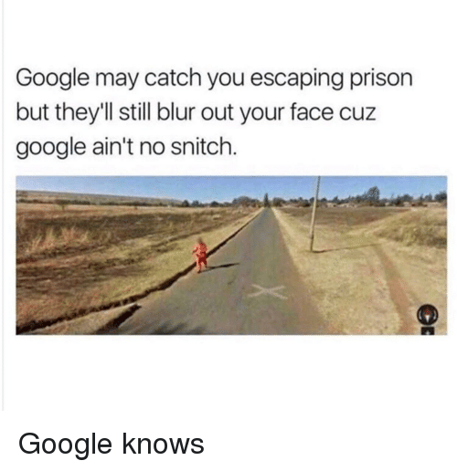Google, Snitch, and Prison: Google may catch you escaping prison  but they'll still blur out your face cuz  google ain't no snitch. Google knows