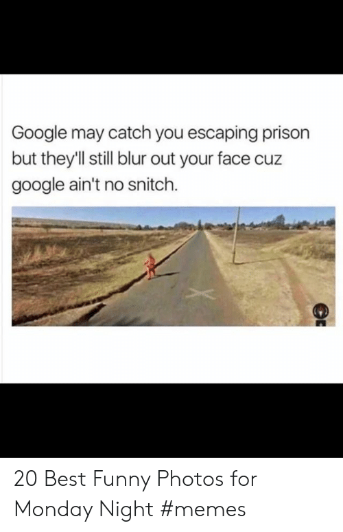 Best Funny: Google may catch you escaping prison  but theyll still blur out your face cuz  google ain't no snitch. 20 Best Funny Photos for Monday Night #memes