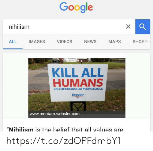 """Belief: Google  nihilism  X  SHOPPI  NEWS  ALL  IMAGES  VIDEOS  МАPS  KILL ALL  HUMANS  YOU MEATBAGS HAD YOUR CHANCE  Bender  2016  www.merriam-webster.com  """"Nihilism is the belief that all values are https://t.co/zdOPFdmbY1"""